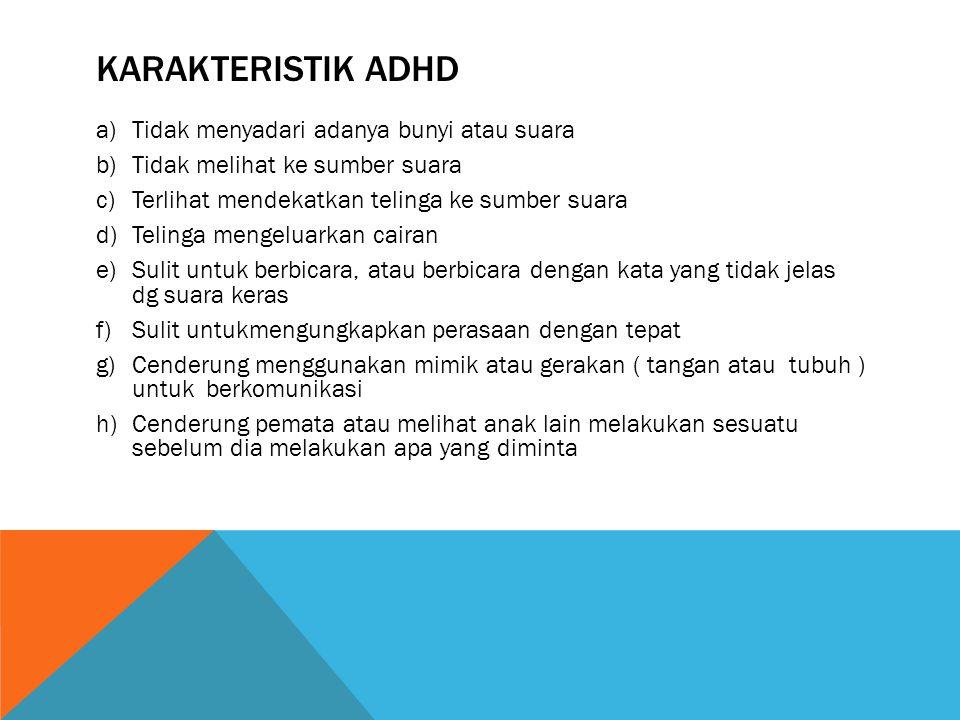 KARAKTERISTIK ADHD Tidak menyadari adanya bunyi atau suara