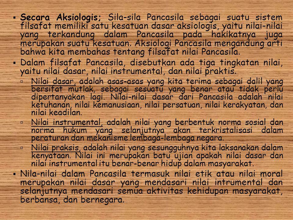Secara Aksiologis; Sila-sila Pancasila sebagai suatu sistem filsafat memiliki satu kesatuan dasar aksiologis, yaitu nilai-nilai yang terkandung dalam Pancasila pada hakikatnya juga merupakan suatu kesatuan. Aksiologi Pancasila mengandung arti bahwa kita membahas tentang filsafat nilai Pancasila.