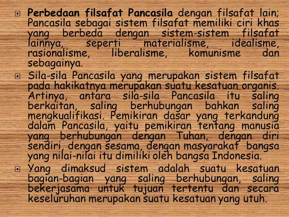 Perbedaan filsafat Pancasila dengan filsafat lain; Pancasila sebagai sistem filsafat memiliki ciri khas yang berbeda dengan sistem-sistem filsafat lainnya, seperti materialisme, idealisme, rasionalisme, liberalisme, komunisme dan sebagainya.