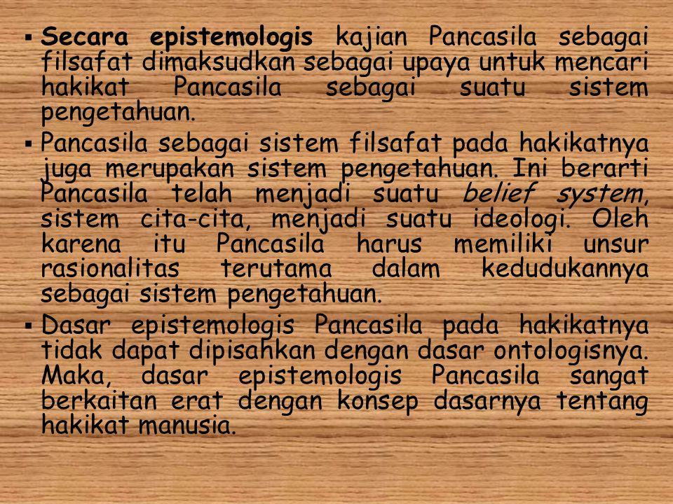 Secara epistemologis kajian Pancasila sebagai filsafat dimaksudkan sebagai upaya untuk mencari hakikat Pancasila sebagai suatu sistem pengetahuan.