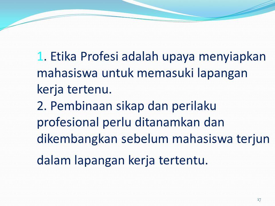 1. Etika Profesi adalah upaya menyiapkan mahasiswa untuk memasuki lapangan kerja tertenu.