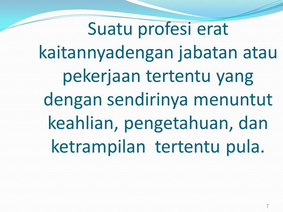 Suatu profesi erat kaitannyadengan jabatan atau pekerjaan tertentu yang dengan sendirinya menuntut keahlian, pengetahuan, dan ketrampilan tertentu pula.