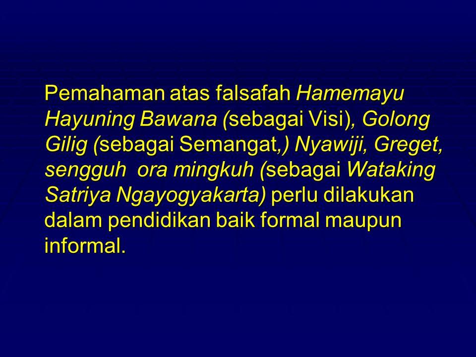 Pemahaman atas falsafah Hamemayu Hayuning Bawana (sebagai Visi), Golong Gilig (sebagai Semangat,) Nyawiji, Greget, sengguh ora mingkuh (sebagai Wataking Satriya Ngayogyakarta) perlu dilakukan dalam pendidikan baik formal maupun informal.