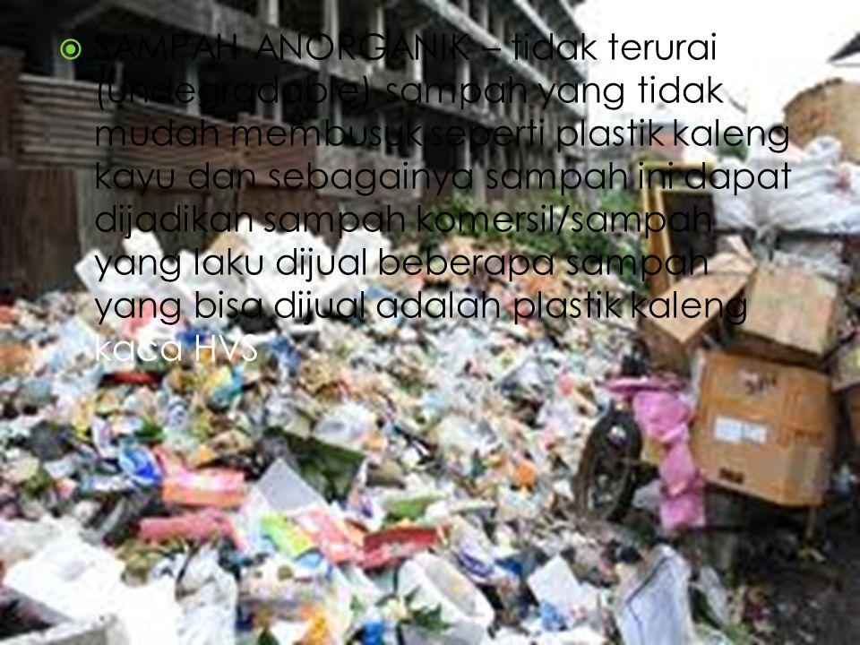 SAMPAH ANORGANIK – tidak terurai (undegradable) sampah yang tidak mudah membusuk seperti plastik kaleng kayu dan sebagainya sampah ini dapat dijadikan sampah komersil/sampah yang laku dijual beberapa sampah yang bisa dijual adalah plastik kaleng kaca HVS