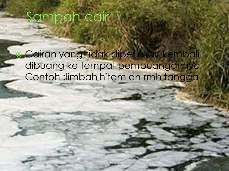 Sampah cair Cairan yang tidak diperlukan kembali dibuang ke tempat pembuangannya Contoh :limbah hitam dn rmh tangga.