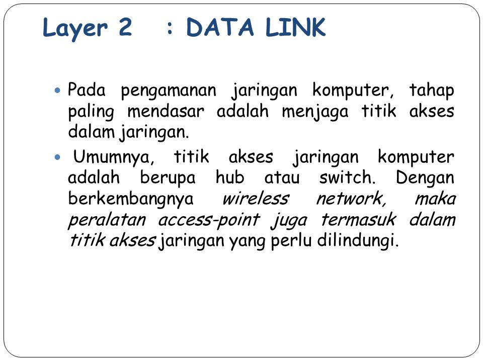 Layer 2 : DATA LINK Pada pengamanan jaringan komputer, tahap paling mendasar adalah menjaga titik akses dalam jaringan.