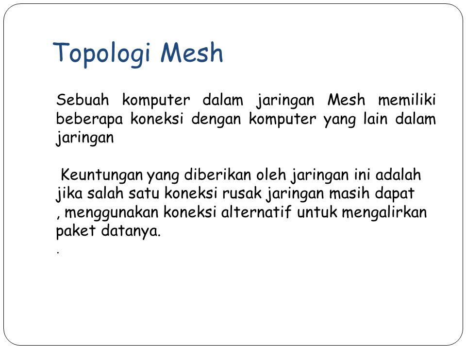 Topologi Mesh Sebuah komputer dalam jaringan Mesh memiliki beberapa koneksi dengan komputer yang lain dalam jaringan.