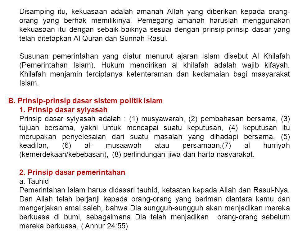 Disamping itu, kekuasaan adalah amanah Allah yang diberikan kepada orang-orang yang berhak memilikinya. Pemegang amanah haruslah menggunakan kekuasaan itu dengan sebaik-baiknya sesuai dengan prinsip-prinsip dasar yang telah ditetapkan Al Quran dan Sunnah Rasul.