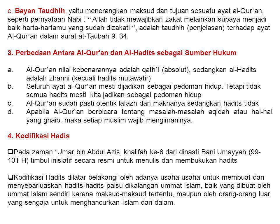 c. Bayan Taudhih, yaitu menerangkan maksud dan tujuan sesuatu ayat al-Qur'an, seperti pernyataan Nabi : Allah tidak mewajibkan zakat melainkan supaya menjadi baik harta-hartamu yang sudah dizakati , adalah taudhih (penjelasan) terhadap ayat Al-Qur'an dalam surat at-Taubah 9: 34.