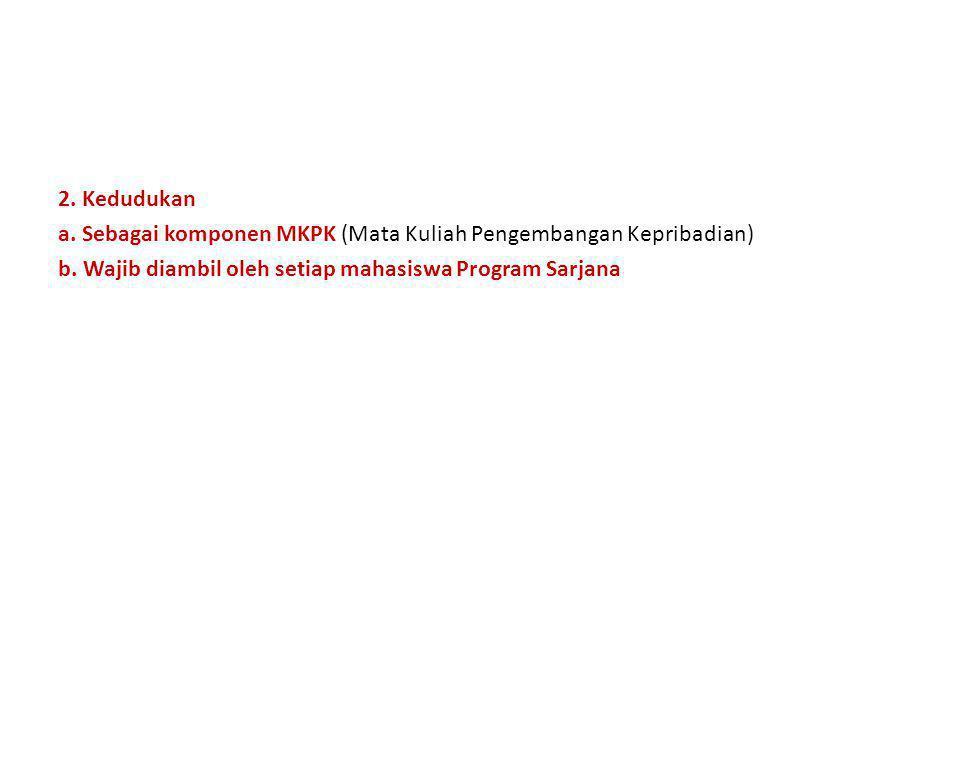 2. Kedudukan a. Sebagai komponen MKPK (Mata Kuliah Pengembangan Kepribadian) b.