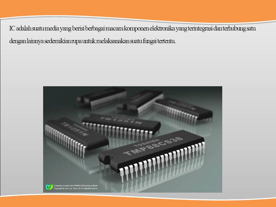 IC adalah suatu media yang berisi berbagai macam komponen elektronika yang terintegrasi dan terhubung satu dengan lainnya sedemikian rupa untuk melaksanakan suatu fungsi tertentu.