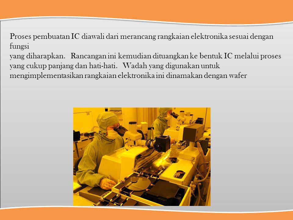 Proses pembuatan IC diawali dari merancang rangkaian elektronika sesuai dengan fungsi