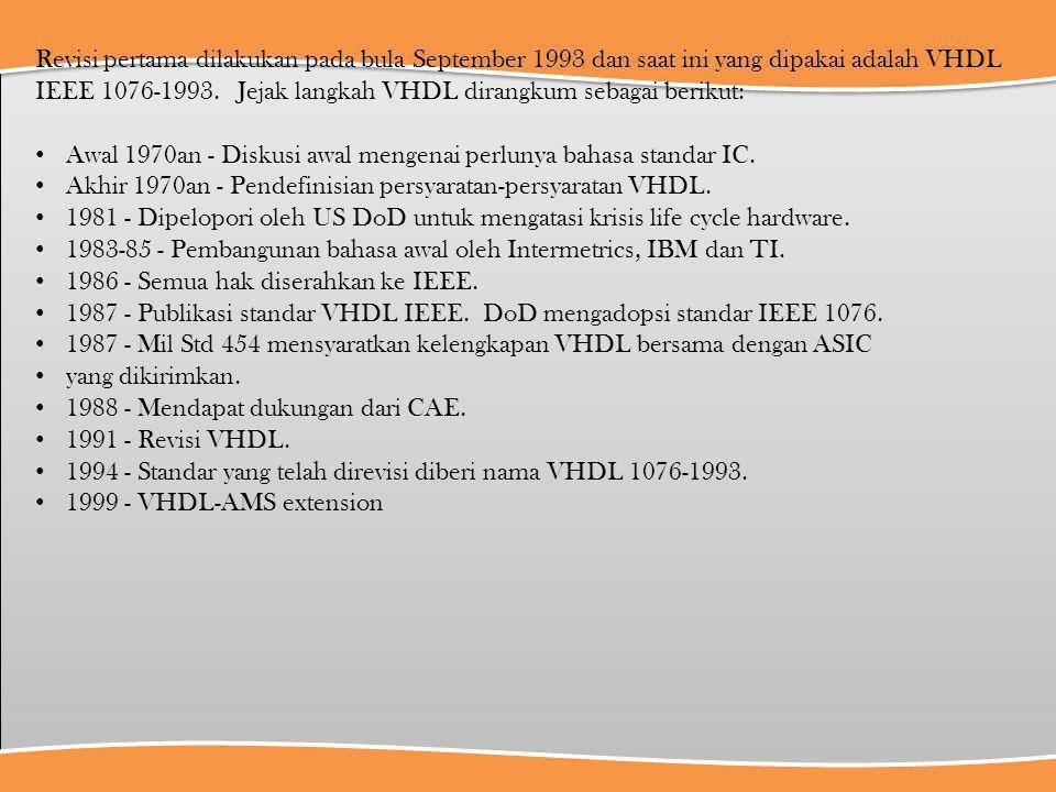 Revisi pertama dilakukan pada bula September 1993 dan saat ini yang dipakai adalah VHDL IEEE 1076-1993. Jejak langkah VHDL dirangkum sebagai berikut: