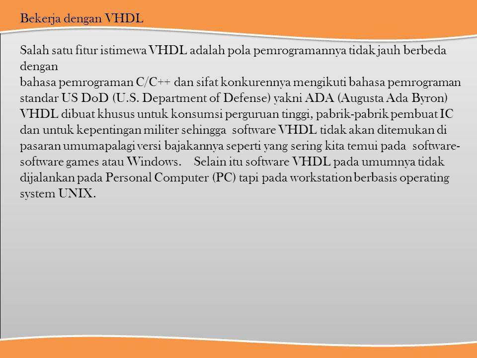 Bekerja dengan VHDL Salah satu fitur istimewa VHDL adalah pola pemrogramannya tidak jauh berbeda dengan.