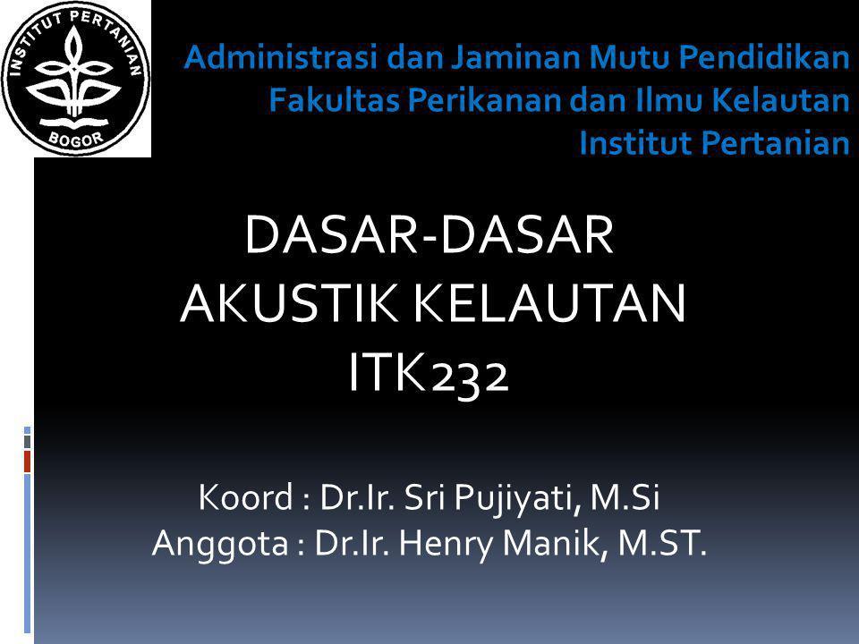 DASAR-DASAR AKUSTIK KELAUTAN ITK232 Koord : Dr.Ir. Sri Pujiyati, M.Si