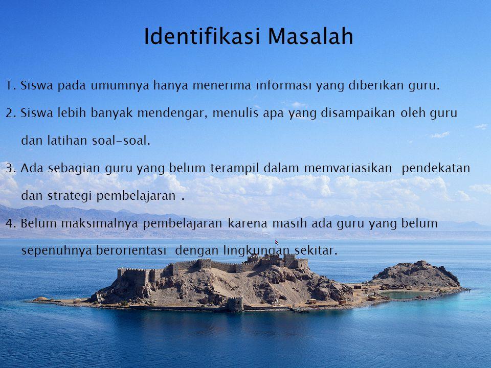 Identifikasi Masalah 1. Siswa pada umumnya hanya menerima informasi yang diberikan guru.