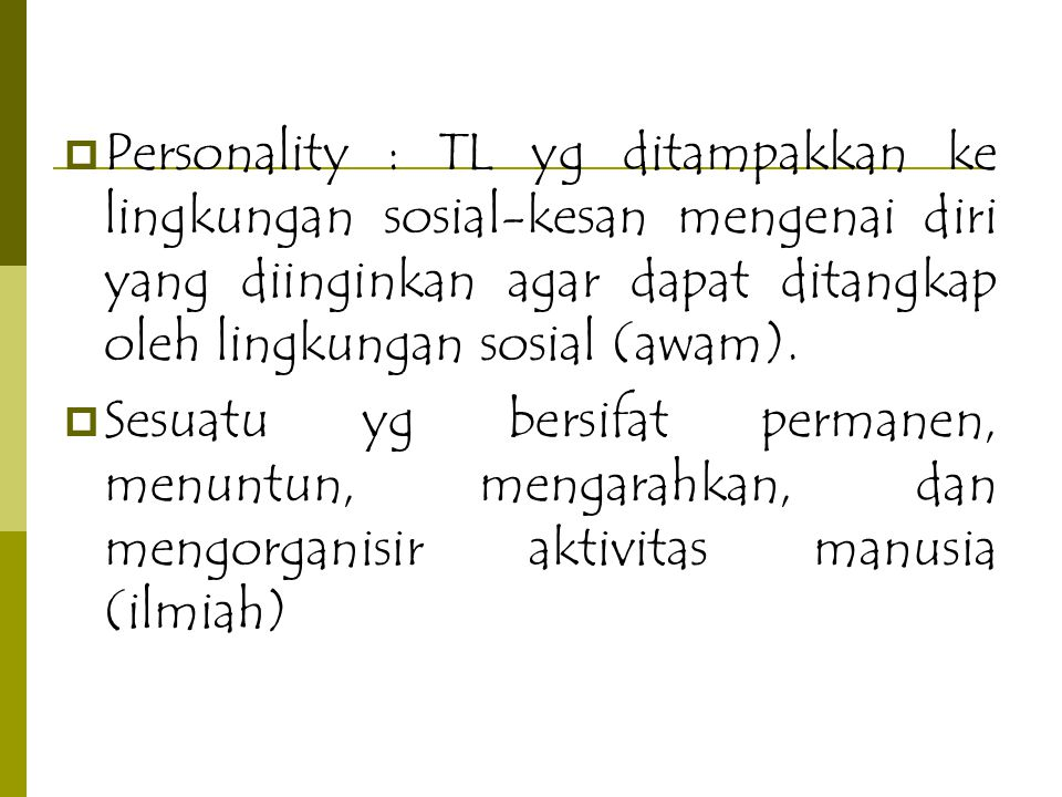 Personality : TL yg ditampakkan ke lingkungan sosial-kesan mengenai diri yang diinginkan agar dapat ditangkap oleh lingkungan sosial (awam).