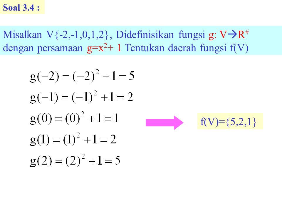 Soal 3.4 : Misalkan V{-2,-1,0,1,2}, Didefinisikan fungsi g: VR# dengan persamaan g=x2+ 1 Tentukan daerah fungsi f(V)