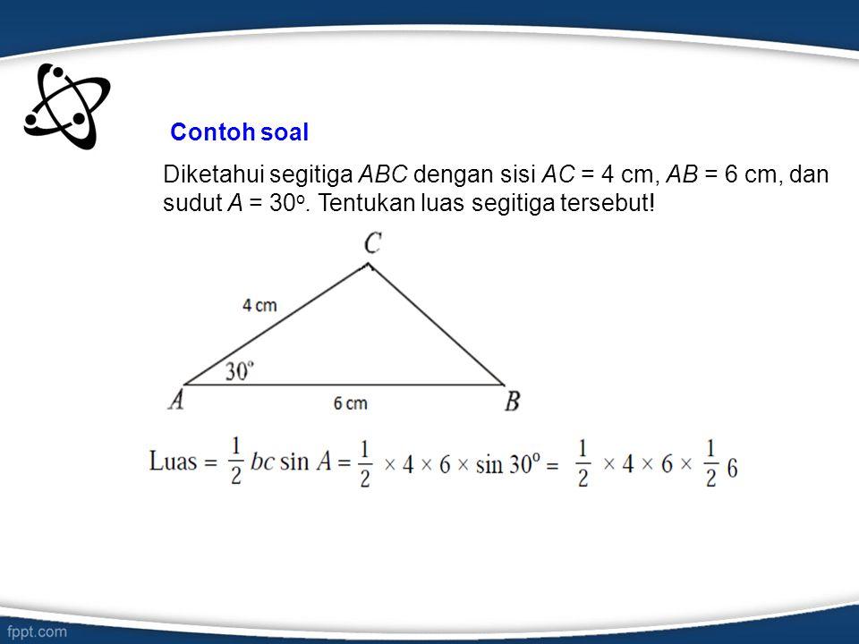 Contoh soal Diketahui segitiga ABC dengan sisi AC = 4 cm, AB = 6 cm, dan sudut A = 30o.