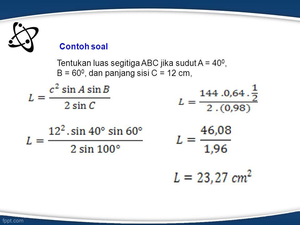 Contoh soal Tentukan luas segitiga ABC jika sudut A = 400, B = 600, dan panjang sisi C = 12 cm,