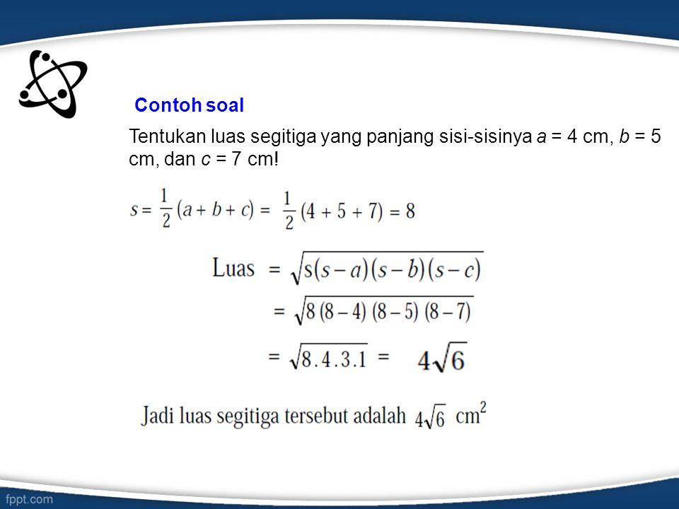 Contoh soal Tentukan luas segitiga yang panjang sisi-sisinya a = 4 cm, b = 5 cm, dan c = 7 cm!