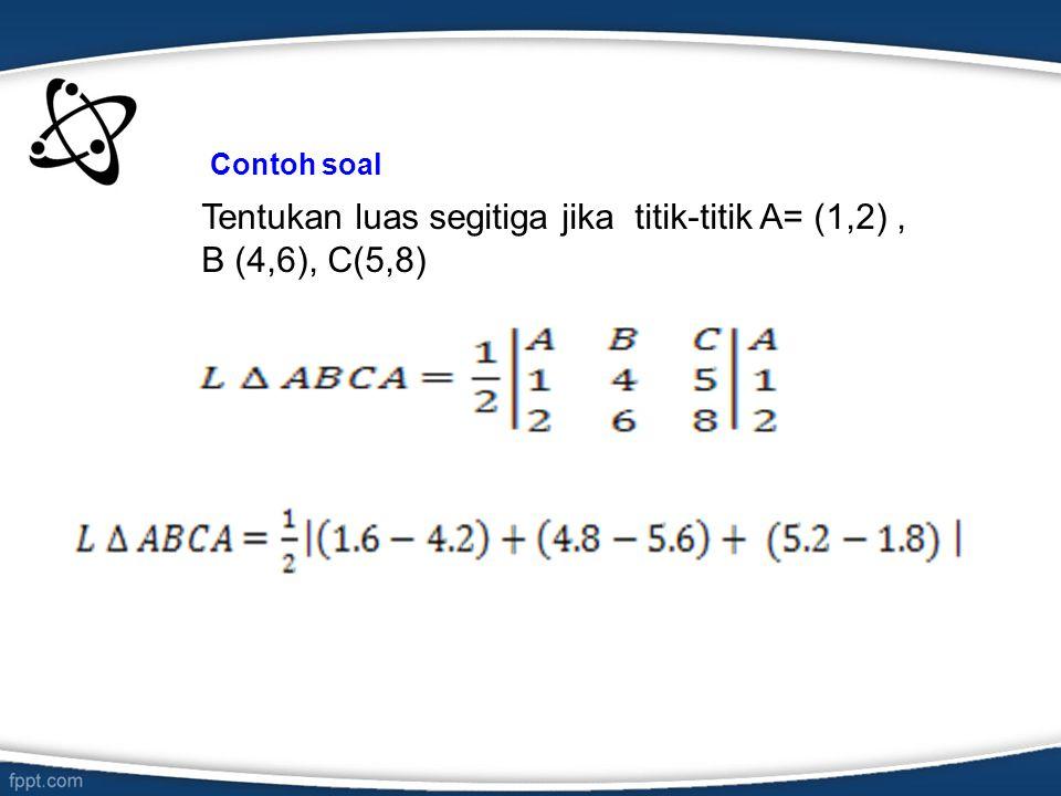 Tentukan luas segitiga jika titik-titik A= (1,2) , B (4,6), C(5,8)