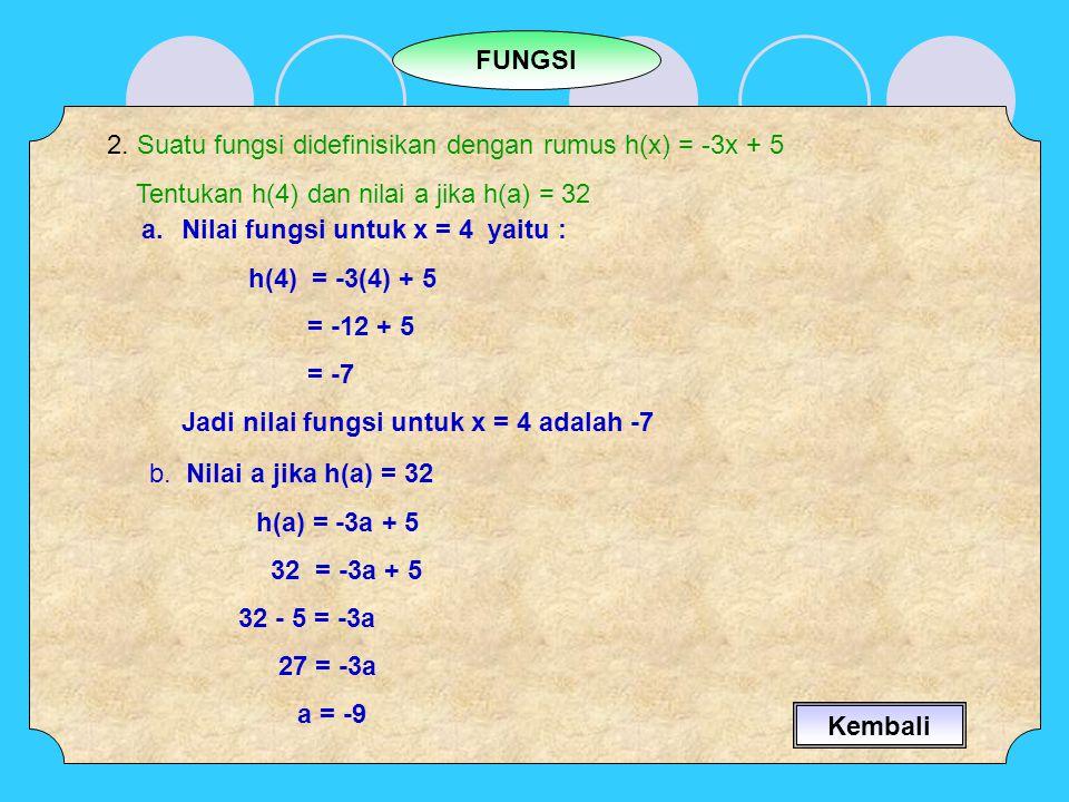 FUNGSI 2. Suatu fungsi didefinisikan dengan rumus h(x) = -3x + 5. Tentukan h(4) dan nilai a jika h(a) = 32.
