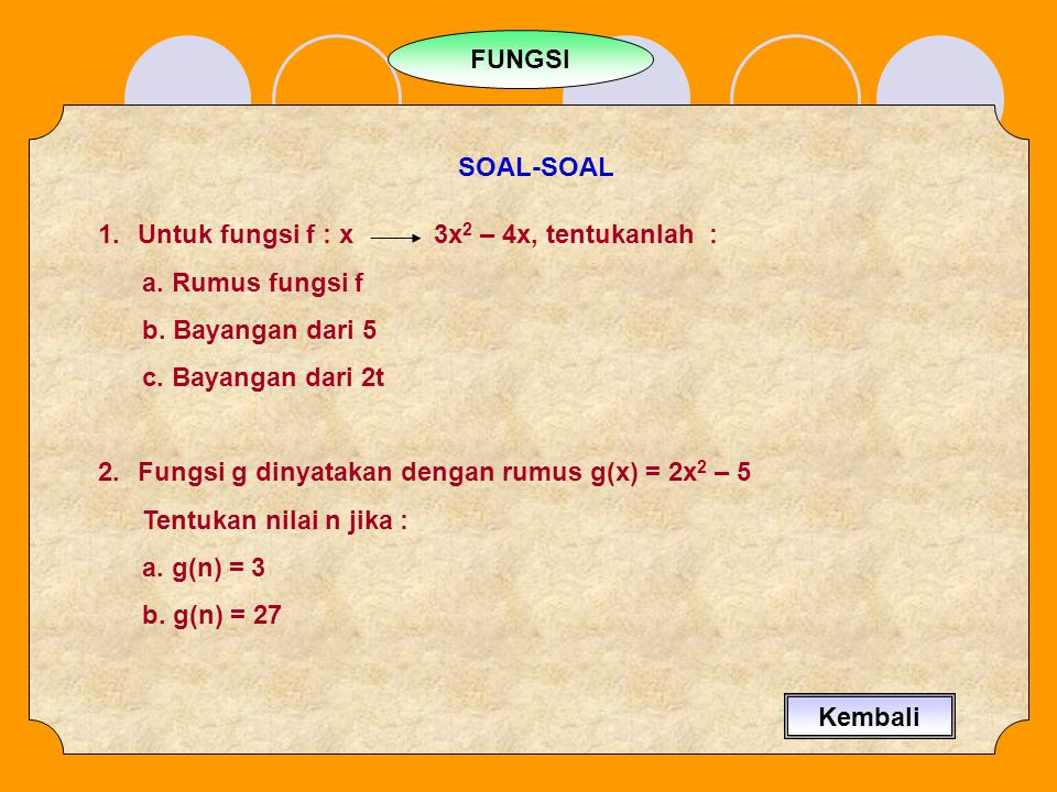 FUNGSI SOAL-SOAL. Untuk fungsi f : x 3x2 – 4x, tentukanlah : a. Rumus fungsi f. b. Bayangan dari 5.