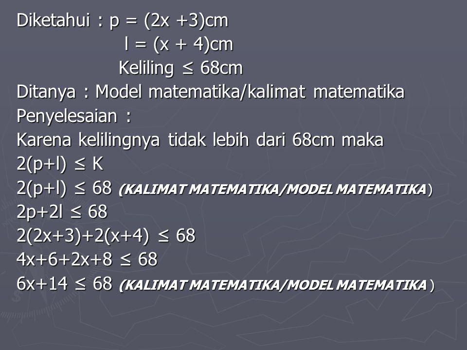 Diketahui : p = (2x +3)cm l = (x + 4)cm. Keliling ≤ 68cm. Ditanya : Model matematika/kalimat matematika.