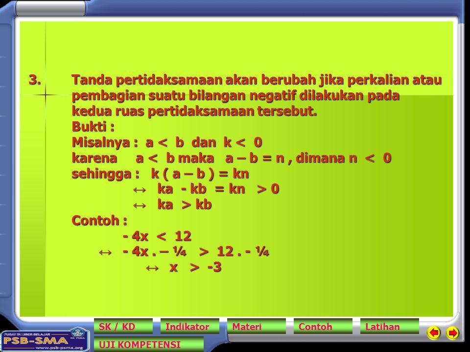 Tanda pertidaksamaan akan berubah jika perkalian atau pembagian suatu bilangan negatif dilakukan pada kedua ruas pertidaksamaan tersebut. Bukti : Misalnya : a < b dan k < 0 karena a < b maka a – b = n , dimana n < 0 sehingga : k ( a – b ) = kn ↔ ka - kb = kn > 0 ↔ ka > kb Contoh : - 4x < 12 ↔ - 4x . – ¼ > 12 . - ¼ ↔ x > -3