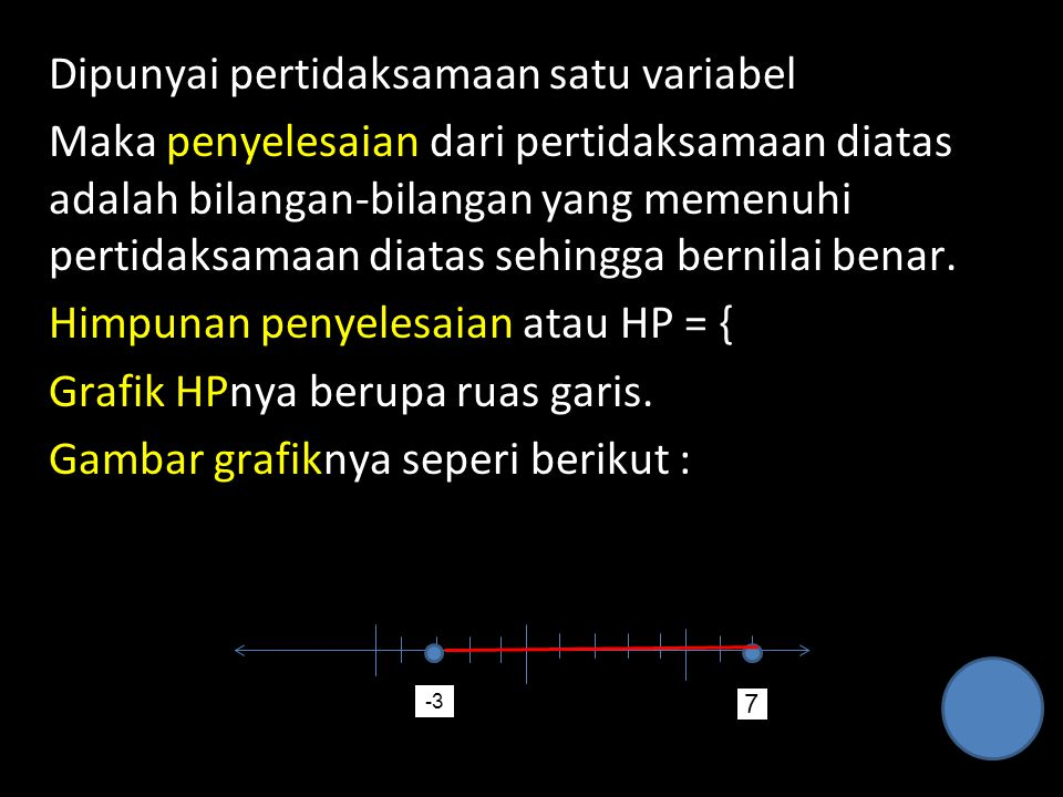 Dipunyai pertidaksamaan satu variabel Maka penyelesaian dari pertidaksamaan diatas adalah bilangan-bilangan yang memenuhi pertidaksamaan diatas sehingga bernilai benar. Himpunan penyelesaian atau HP = { Grafik HPnya berupa ruas garis. Gambar grafiknya seperi berikut :