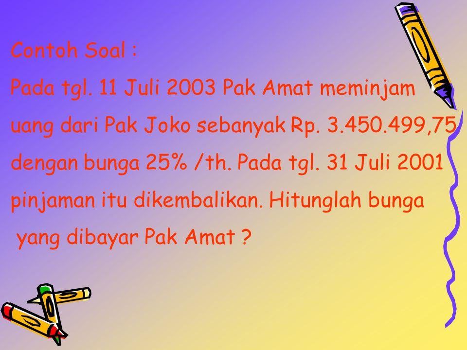 Contoh Soal : Pada tgl. 11 Juli 2003 Pak Amat meminjam. uang dari Pak Joko sebanyak Rp. 3.450.499,75.