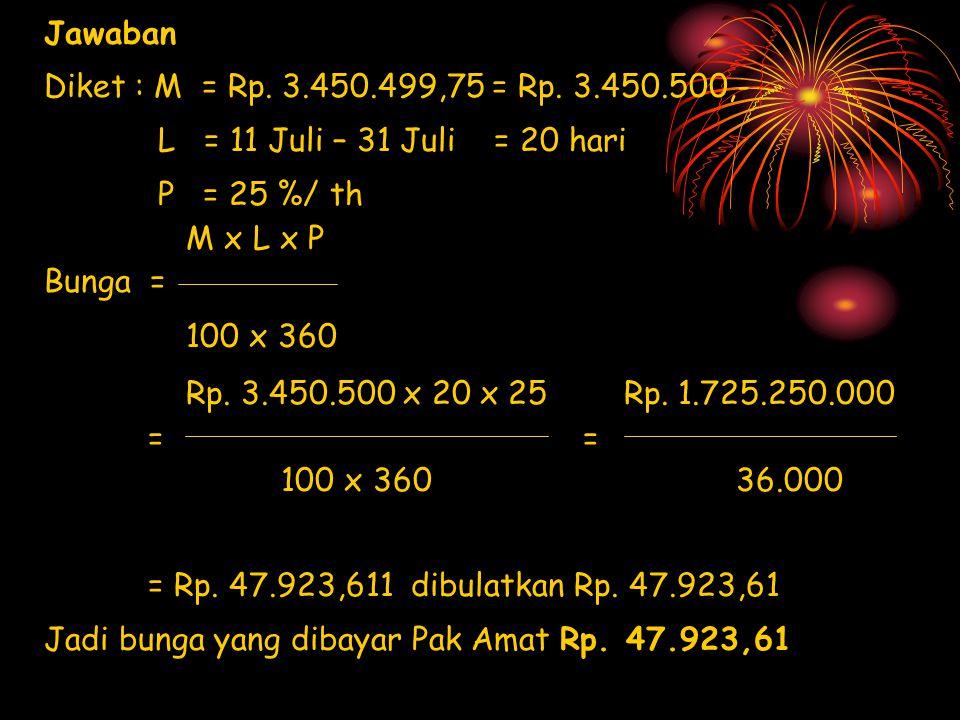 Jawaban Diket : M = Rp. 3.450.499,75 = Rp. 3.450.500,- L = 11 Juli – 31 Juli = 20 hari. P = 25 %/ th.