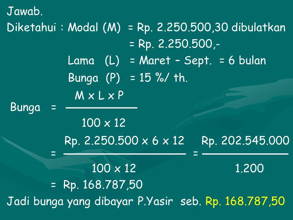 Jawab. Diketahui : Modal (M) = Rp. 2.250.500,30 dibulatkan. = Rp. 2.250.500,- Lama (L) = Maret – Sept. = 6 bulan.