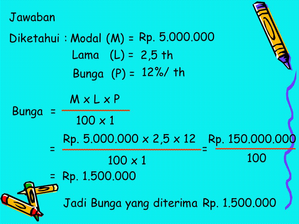 Jawaban Diketahui : Modal (M) = Rp. 5.000.000. Lama (L) = 2,5 th. Bunga (P) = 12%/ th. M x L x P.