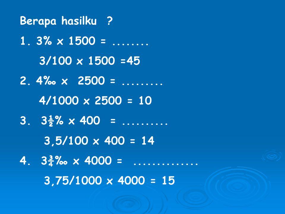 Berapa hasilku 1. 3% x 1500 = ........ 3/100 x 1500 =45. 2. 4‰ x 2500 = ......... 4/1000 x 2500 = 10.