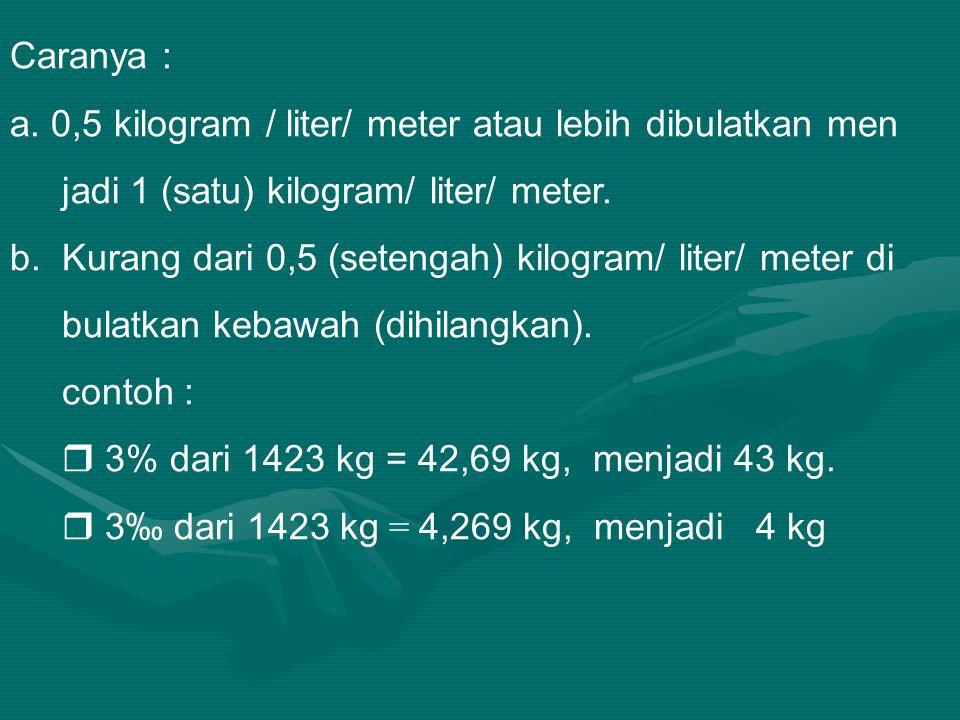 Caranya : a. 0,5 kilogram / liter/ meter atau lebih dibulatkan men. jadi 1 (satu) kilogram/ liter/ meter.