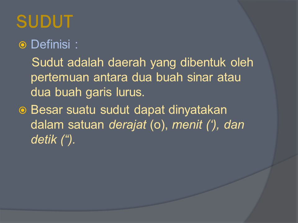 SUDUT Definisi : Sudut adalah daerah yang dibentuk oleh pertemuan antara dua buah sinar atau dua buah garis lurus.
