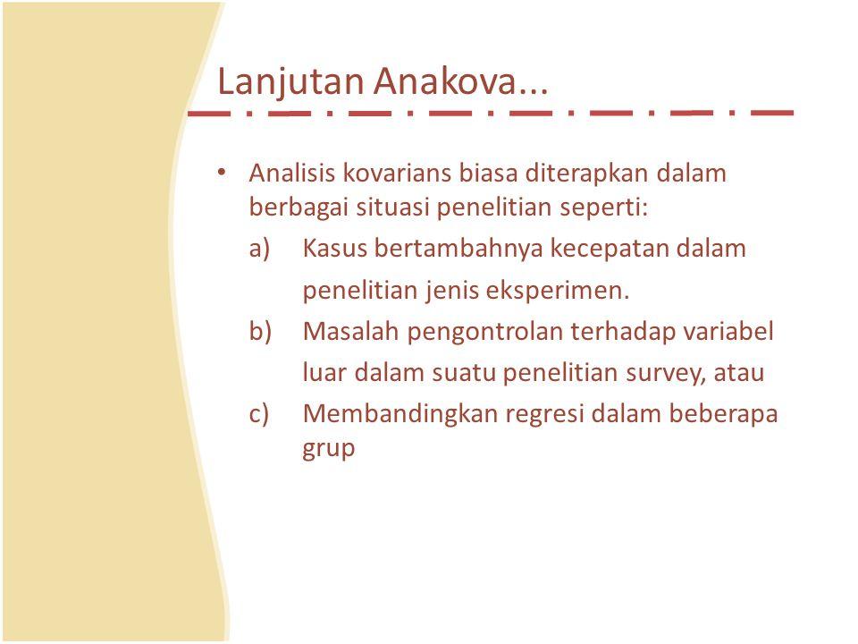 Lanjutan Anakova... Analisis kovarians biasa diterapkan dalam berbagai situasi penelitian seperti: a) Kasus bertambahnya kecepatan dalam.