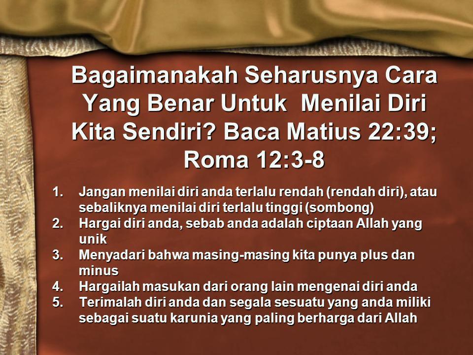 Bagaimanakah Seharusnya Cara Yang Benar Untuk Menilai Diri Kita Sendiri Baca Matius 22:39; Roma 12:3-8