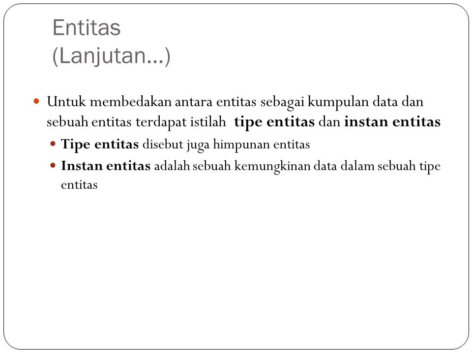 Entitas (Lanjutan…) Untuk membedakan antara entitas sebagai kumpulan data dan sebuah entitas terdapat istilah tipe entitas dan instan entitas.