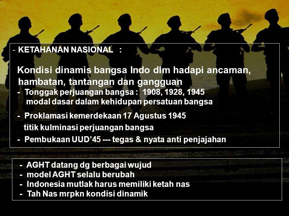 KETAHANAN NASIONAL : Kondisi dinamis bangsa Indo dlm hadapi ancaman, hambatan, tantangan dan gangguan.