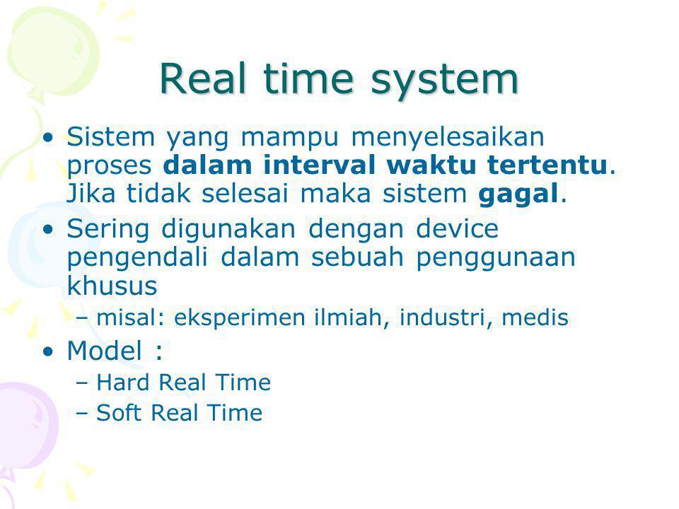 Real time system Sistem yang mampu menyelesaikan proses dalam interval waktu tertentu. Jika tidak selesai maka sistem gagal.