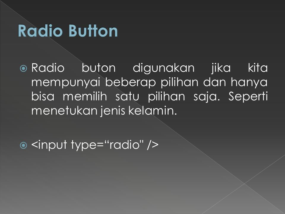 Radio Button Radio buton digunakan jika kita mempunyai beberap pilihan dan hanya bisa memilih satu pilihan saja. Seperti menetukan jenis kelamin.