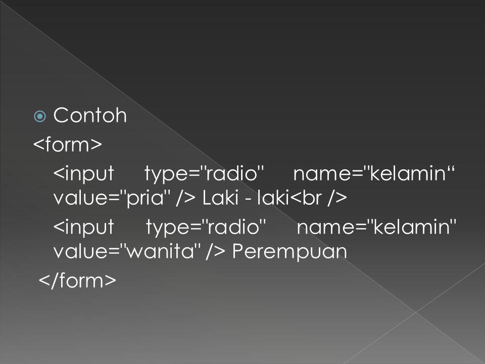 Contoh <form> <input type= radio name= kelamin value= pria /> Laki - laki<br /> <input type= radio name= kelamin value= wanita /> Perempuan.