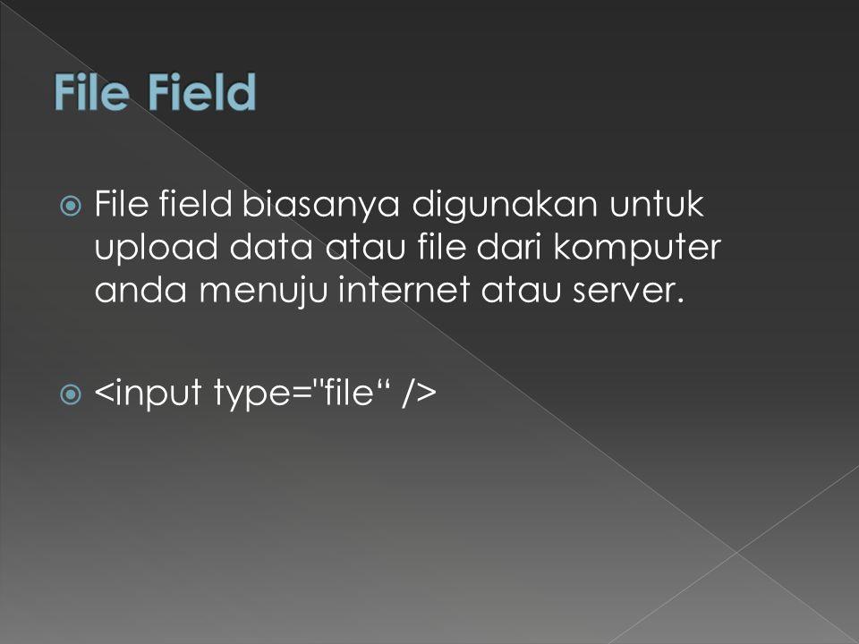 File Field File field biasanya digunakan untuk upload data atau file dari komputer anda menuju internet atau server.