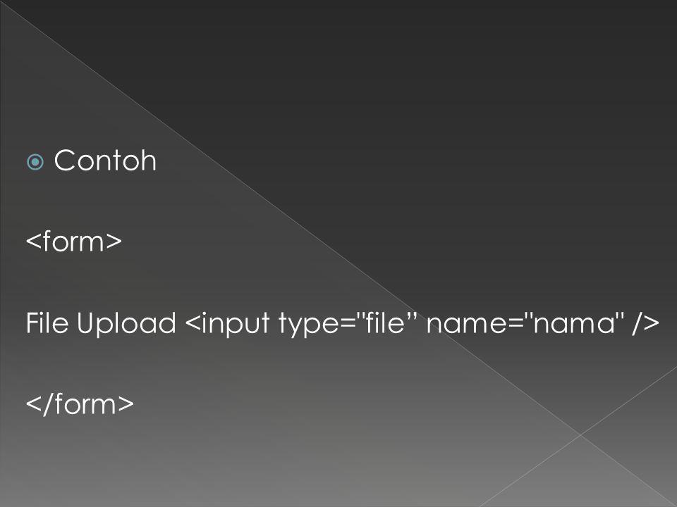 Contoh <form> File Upload <input type= file name= nama /> </form>