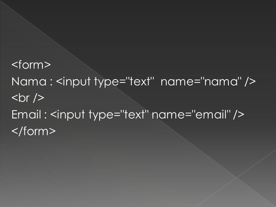 <form> Nama : <input type= text name= nama /> <br /> Email : <input type= text name= email /> </form>