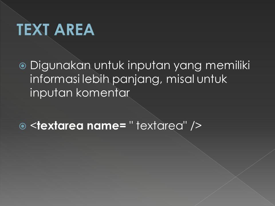 TEXT AREA Digunakan untuk inputan yang memiliki informasi lebih panjang, misal untuk inputan komentar.