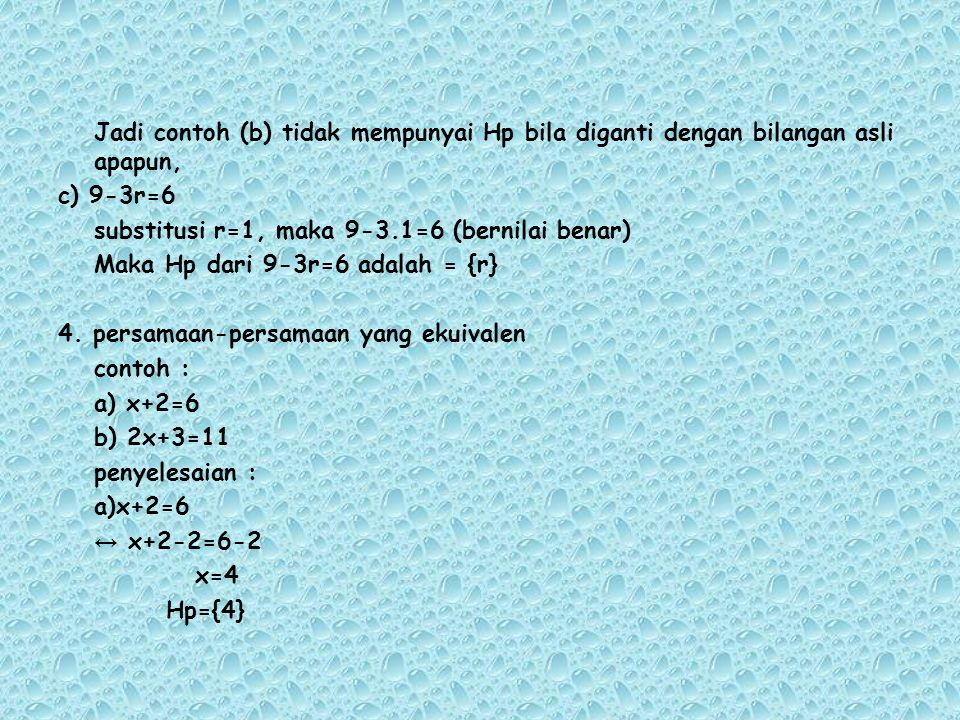 Jadi contoh (b) tidak mempunyai Hp bila diganti dengan bilangan asli apapun, c) 9-3r=6 substitusi r=1, maka 9-3.1=6 (bernilai benar) Maka Hp dari 9-3r=6 adalah = {r} 4.